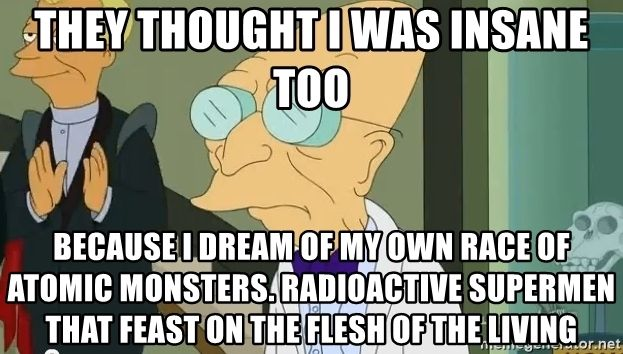 they-thought-i-was-insane-too-because-i-dream-of-my-own-race-of-atomic-monsters-radioactive-su...jpg